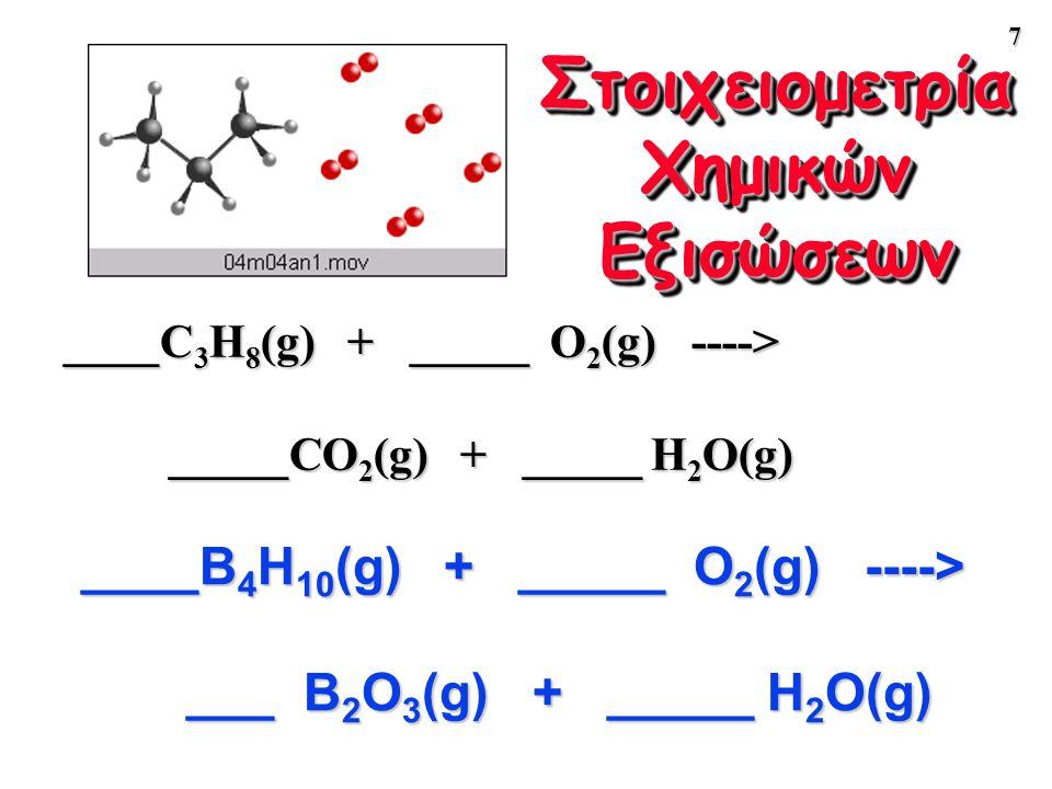 7 Στοιχειομετρία Χημικών Εξισώσεων ____C 3 H 8 (g) + _____ O 2 (g) ----> _____CO 2 (g) + _____ H 2 O(g) ____B 4 H 10 (g) + _____ O 2 (g) ----> ___ B 2
