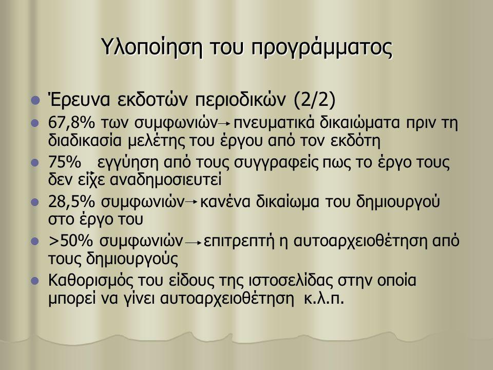 Υλοποίηση του προγράμματος Έρευνα εκδοτών περιοδικών (2/2) 67,8% των συμφωνιών πνευματικά δικαιώματα πριν τη διαδικασία μελέτης του έργου από τον εκδότη 75% εγγύηση από τους συγγραφείς πως το έργο τους δεν είχε αναδημοσιευτεί 28,5% συμφωνιών κανένα δικαίωμα του δημιουργού στο έργο του >50% συμφωνιών επιτρεπτή η αυτοαρχειοθέτηση από τους δημιουργούς Καθορισμός του είδους της ιστοσελίδας στην οποία μπορεί να γίνει αυτοαρχειοθέτηση κ.λ.π.
