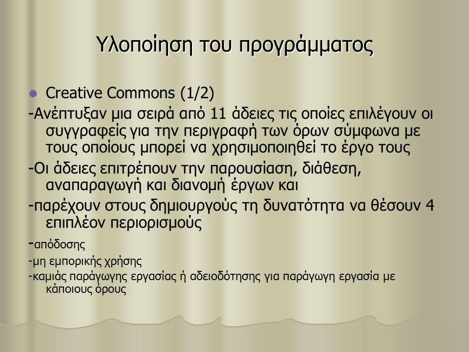 Υλοποίηση του προγράμματος Creative Commons (1/2) -Ανέπτυξαν μια σειρά από 11 άδειες τις οποίες επιλέγουν οι συγγραφείς για την περιγραφή των όρων σύμφωνα με τους οποίους μπορεί να χρησιμοποιηθεί το έργο τους -Οι άδειες επιτρέπουν την παρουσίαση, διάθεση, αναπαραγωγή και διανομή έργων και -παρέχουν στους δημιουργούς τη δυνατότητα να θέσουν 4 επιπλέον περιορισμούς - απόδοσης -μη εμπορικής χρήσης -καμιάς παράγωγης εργασίας ή αδειοδότησης για παράγωγη εργασία με κάποιους όρους