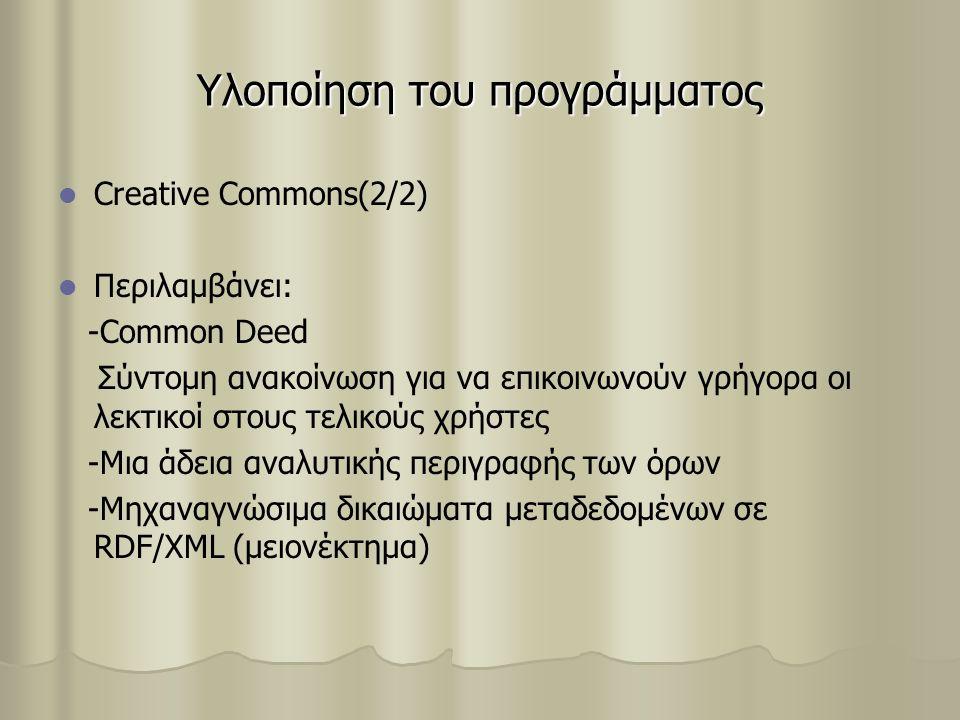 Υλοποίηση του προγράμματος Creative Commons(2/2) Περιλαμβάνει: -Common Deed Σύντομη ανακοίνωση για να επικοινωνούν γρήγορα οι λεκτικοί στους τελικούς χρήστες -Μια άδεια αναλυτικής περιγραφής των όρων -Μηχαναγνώσιμα δικαιώματα μεταδεδομένων σε RDF/XML (μειονέκτημα)