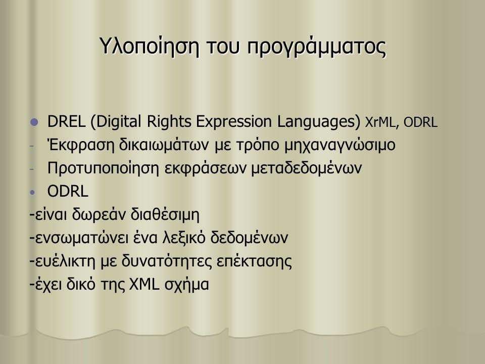 Υλοποίηση του προγράμματος DREL (Digital Rights Expression Languages) XrML, ODRL - - Έκφραση δικαιωμάτων με τρόπο μηχαναγνώσιμο - - Προτυποποίηση εκφράσεων μεταδεδομένων ODRL -είναι δωρεάν διαθέσιμη -ενσωματώνει ένα λεξικό δεδομένων -ευέλικτη με δυνατότητες επέκτασης -έχει δικό της XML σχήμα