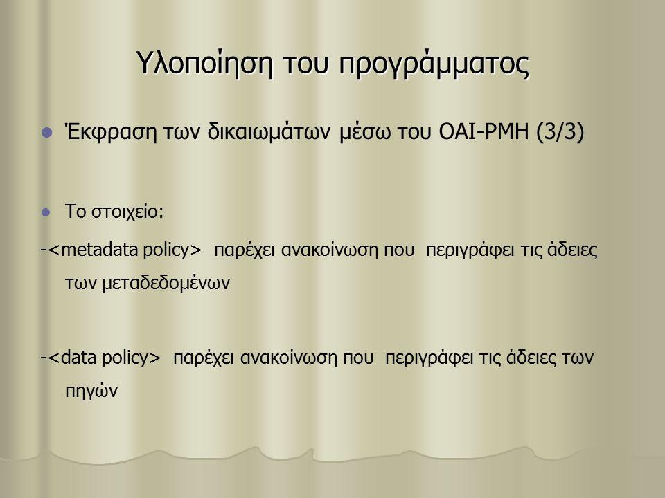 Υλοποίηση του προγράμματος Έκφραση των δικαιωμάτων μέσω του OAI-PMH (3/3) Το στοιχείο: - παρέχει ανακοίνωση που περιγράφει τις άδειες των μεταδεδομένων - παρέχει ανακοίνωση που περιγράφει τις άδειες των πηγών