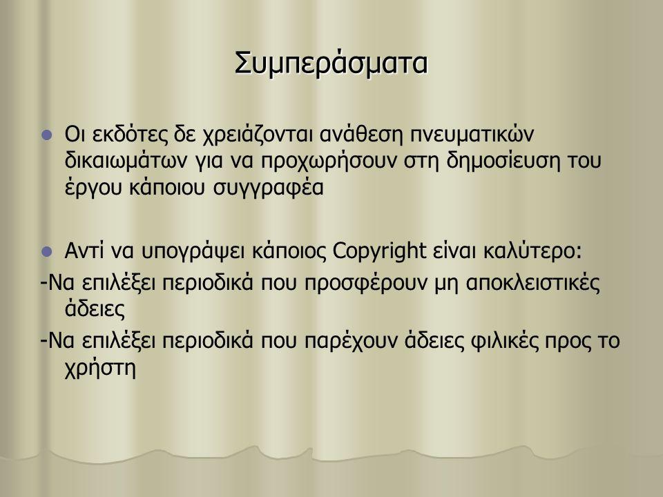 Συμπεράσματα Οι εκδότες δε χρειάζονται ανάθεση πνευματικών δικαιωμάτων για να προχωρήσουν στη δημοσίευση του έργου κάποιου συγγραφέα Αντί να υπογράψει κάποιος Copyright είναι καλύτερο: -Να επιλέξει περιοδικά που προσφέρουν μη αποκλειστικές άδειες -Να επιλέξει περιοδικά που παρέχουν άδειες φιλικές προς το χρήστη
