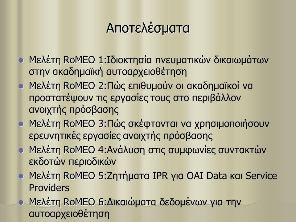 Αποτελέσματα Μελέτη RoMEO 1 Μελέτη RoMEO 1:Ιδιοκτησία πνευματικών δικαιωμάτων στην ακαδημαϊκή αυτοαρχειοθέτηση Μελέτη RoMEO 2 Μελέτη RoMEO 2:Πώς επιθυμούν οι ακαδημαϊκοί να προστατέψουν τις εργασίες τους στο περιβάλλον ανοιχτής πρόσβασης Μελέτη RoMEO 3 Μελέτη RoMEO 3:Πώς σκέφτονται να χρησιμοποιήσουν ερευνητικές εργασίες ανοιχτής πρόσβασης Μελέτη RoMEO 4 Μελέτη RoMEO 4:Ανάλυση στις συμφωνίες συντακτών εκδοτών περιοδικών Μελέτη RoMEO 5 Μελέτη RoMEO 5:Ζητήματα IPR για OAI Data και Service Providers Μελέτη RoMEO 6 Μελέτη RoMEO 6:Δικαιώματα δεδομένων για την αυτοαρχειοθέτηση