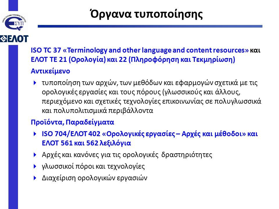 ISO TC 37 «Terminology and other language and content resources» και ΕΛΟΤ ΤΕ 21 (Ορολογία) και 22 (Πληροφόρηση και Τεκμηρίωση) Αντικείμενο  τυποποίηση των αρχών, των μεθόδων και εφαρμογών σχετικά με τις ορολογικές εργασίες και τους πόρους (γλωσσικούς και άλλους, περιεχόμενο και σχετικές τεχνολογίες επικοινωνίας σε πολυγλωσσικά και πολυπολιτισμικά περιβάλλοντα Προϊόντα, Παραδείγματα  ISO 704/ΕΛΟΤ 402 «Ορολογικές εργασίες – Αρχές και μέθοδοι» και ΕΛΟΤ 561 και 562 λεξιλόγια  Αρχές και κανόνες για τις ορολογικές δραστηριότητες  γλωσσικοί πόροι και τεχνολογίες  Διαχείριση ορολογικών εργασιών Όργανα τυποποίησης