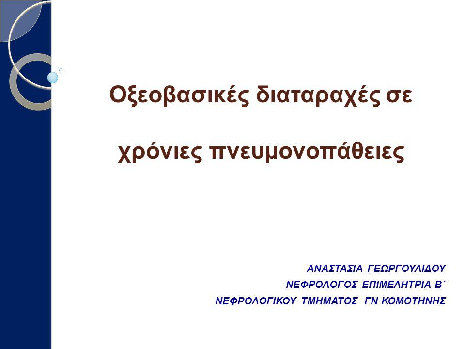 Οξεοβασικές διαταραχές σε χρόνιες πνευμονοπάθειες ΑΝΑΣΤΑΣΙΑ ΓΕΩΡΓΟΥΛΙΔΟΥ ΝΕΦΡΟΛΟΓΟΣ ΕΠΙΜΕΛΗΤΡΙΑ Β΄ ΝΕΦΡΟΛΟΓΙΚΟΥ ΤΜΗΜΑΤΟΣ ΓΝ ΚΟΜΟΤΗΝΗΣ
