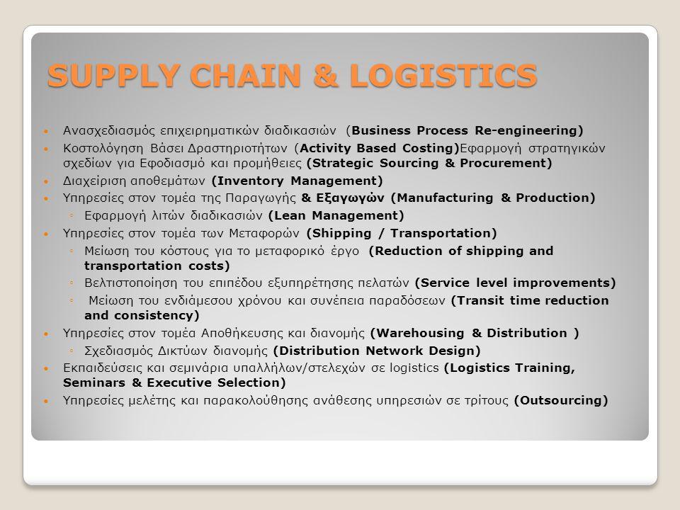 SUPPLY CHAIN & LOGISTICS Ανασχεδιασμός επιχειρηματικών διαδικασιών (Business Process Re-engineering) Κοστολόγηση Βάσει Δραστηριοτήτων (Activity Based Costing)Εφαρμογή στρατηγικών σχεδίων για Εφοδιασμό και προμήθειες (Strategic Sourcing & Procurement) Διαχείριση αποθεμάτων (Inventory Management) Υπηρεσίες στον τομέα της Παραγωγής & Εξαγωγών (Manufacturing & Production) ◦Εφαρμογή λιτών διαδικασιών (Lean Management) Υπηρεσίες στον τομέα των Μεταφορών (Shipping / Transportation) ◦Μείωση του κόστους για το μεταφορικό έργο (Reduction of shipping and transportation costs) ◦Βελτιστοποίηση του επιπέδου εξυπηρέτησης πελατών (Service level improvements) ◦ Μείωση του ενδιάμεσου χρόνου και συνέπεια παραδόσεων (Transit time reduction and consistency) Υπηρεσίες στον τομέα Αποθήκευσης και διανομής (Warehousing & Distribution ) ◦Σχεδιασμός Δικτύων διανομής (Distribution Network Design) Εκπαιδεύσεις και σεμινάρια υπαλλήλων/στελεχών σε logistics (Logistics Training, Seminars & Executive Selection) Υπηρεσίες μελέτης και παρακολούθησης ανάθεσης υπηρεσιών σε τρίτους (Outsourcing)