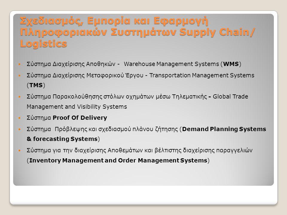 Σχεδιασμός, Εμπορία και Εφαρμογή Πληροφοριακών Συστημάτων Supply Chain/ Logistics Σύστημα Διαχείρισης Αποθηκών - Warehouse Management Systems (WMS) Σύστημα Διαχείρισης Μεταφορικού Έργου - Transportation Management Systems (TMS) Σύστημα Παρακολούθησης στόλων οχημάτων μέσω Τηλεματικής - Global Trade Management and Visibility Systems Σύστημα Proof Of Delivery Σύστημα Πρόβλεψης και σχεδιασμού πλάνου ζήτησης (Demand Planning Systems & forecasting Systems) Σύστημα για την διαχείρισης Αποθεμάτων και βέλτιστης διαχείρισης παραγγελιών (Inventory Management and Order Management Systems)