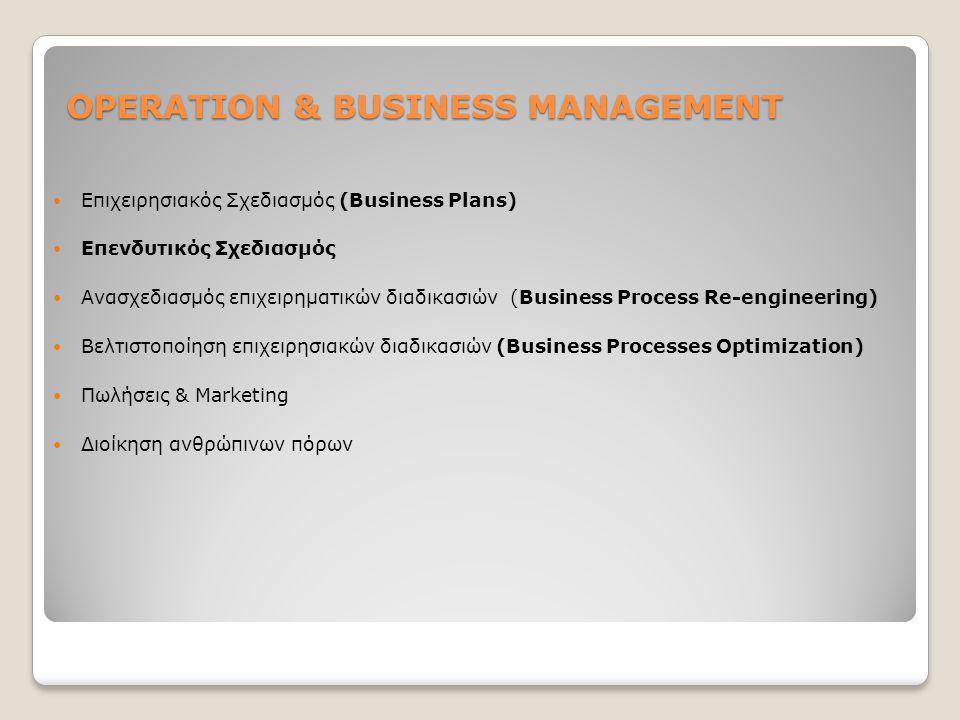 OPERATION & BUSINESS MANAGEMENT Επιχειρησιακός Σχεδιασμός (Business Plans) Επενδυτικός Σχεδιασμός Ανασχεδιασμός επιχειρηματικών διαδικασιών (Business Process Re-engineering) Βελτιστοποίηση επιχειρησιακών διαδικασιών (Business Processes Optimization) Πωλήσεις & Marketing Διοίκηση ανθρώπινων πόρων