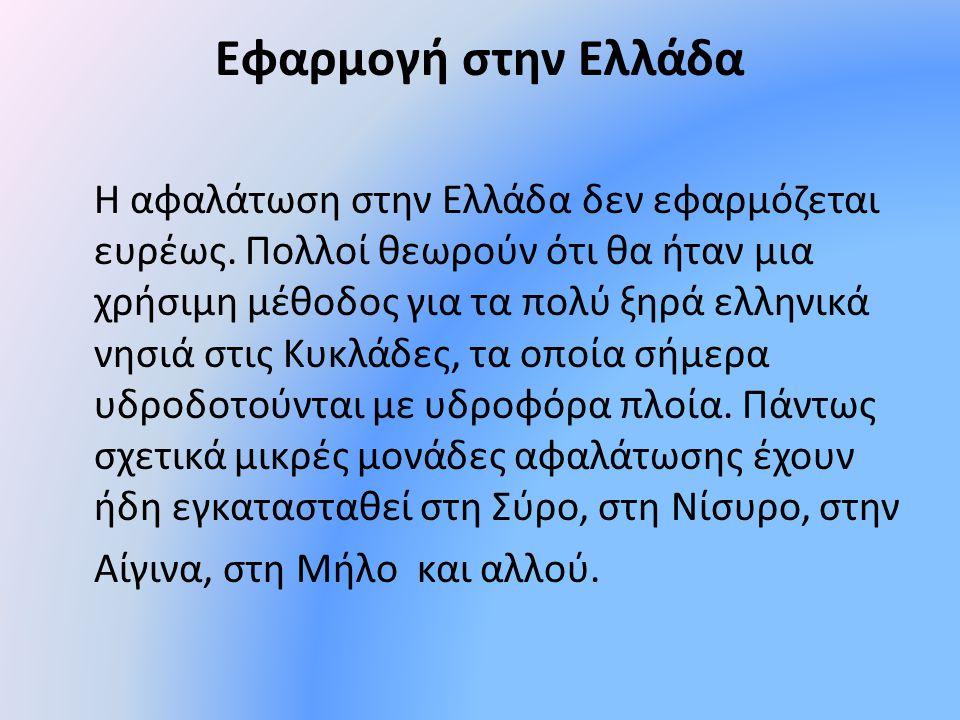 Εφαρμογή στην Ελλάδα Η αφαλάτωση στην Ελλάδα δεν εφαρμόζεται ευρέως. Πολλοί θεωρούν ότι θα ήταν μια χρήσιμη μέθοδος για τα πολύ ξηρά ελληνικά νησιά στ