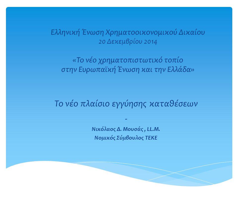 Ελληνική Ένωση Χρηματοοικονομικού Δικαίου 20 Δεκεμβρίου 2014 «Το νέο χρηματοπιστωτικό τοπίο στην Ευρωπαϊκή Ένωση και την Ελλάδα» Το νέο πλαίσιο εγγύησ