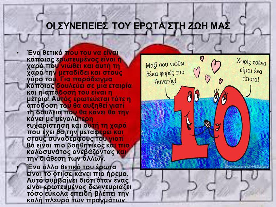 ΟΙ ΣΥΝΕΠΕΙΕΣ ΤΟΥ ΕΡΩΤΑ ΣΤΗ ΖΩΗ ΜΑΣ Ένα θετικό που του να είναι κάποιος ερωτευμένος είναι η χαρά που νιώθει και αυτή τη χαρά την μεταδίδει και στους γύ