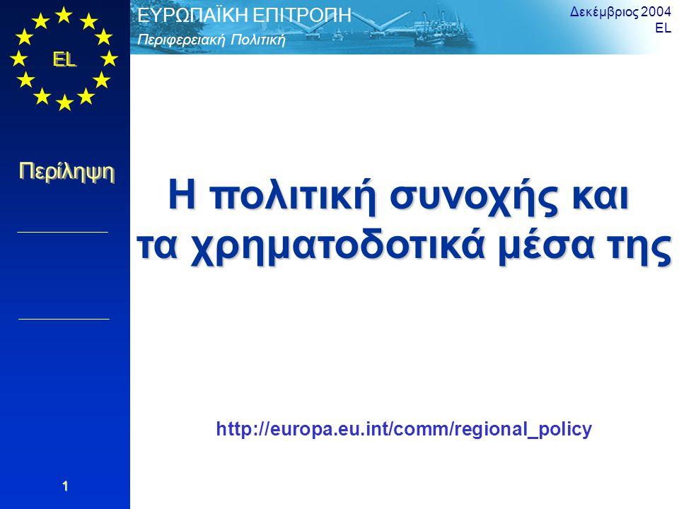 EL Περίληψη Περιφερειακή Πολιτική ΕΥΡΩΠΑΪΚΗ ΕΠΙΤΡΟΠΗ Δεκέμβριος 2004 EL 1 Η πολιτική συνοχής και τα χρηματοδοτικά μέσα της http://europa.eu.int/comm/regional_policy