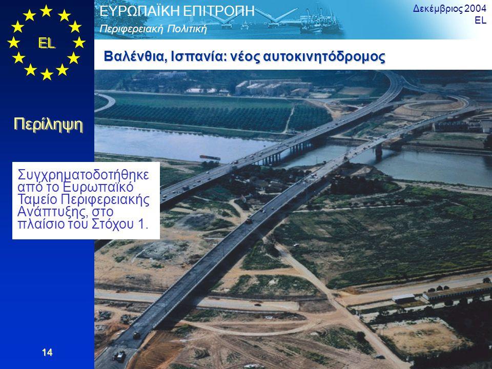 EL Περίληψη Περιφερειακή Πολιτική ΕΥΡΩΠΑΪΚΗ ΕΠΙΤΡΟΠΗ Δεκέμβριος 2004 EL 14 Βαλένθια, Ισπανία: νέος αυτοκινητόδρομος Συγχρηματοδοτήθηκε από το Ευρωπαϊκό Ταμείο Περιφερειακής Ανάπτυξης, στο πλαίσιο του Στόχου 1.