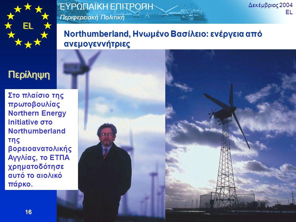 EL Περίληψη Περιφερειακή Πολιτική ΕΥΡΩΠΑΪΚΗ ΕΠΙΤΡΟΠΗ Δεκέμβριος 2004 EL 16 Northumberland, Ηνωμένο Βασίλειο: ενέργεια από ανεμογεννήτριες Στο πλαίσιο της πρωτοβουλίας Northern Energy Initiative στο Northumberland της βορειοανατολικής Αγγλίας, το ΕΤΠΑ χρηματοδότησε αυτό το αιολικό πάρκο.