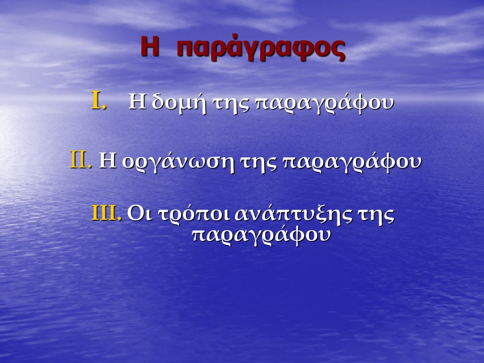 Η παράγραφος I. Η δομή της παραγράφου II. Η οργάνωση της παραγράφου II. Η οργάνωση της παραγράφου III. Οι τρόποι ανάπτυξης της παραγράφου