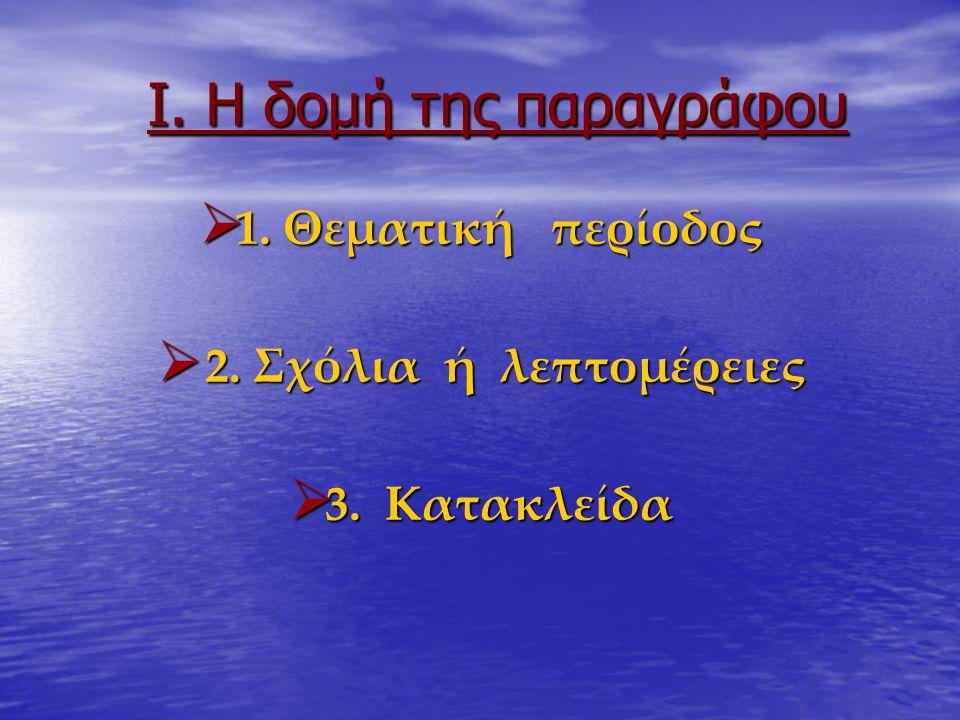 Ι. Η δομή της παραγράφου  1. Θεματική περίοδος  2. Σχόλια ή λεπτομέρειες  3. Κατακλείδα