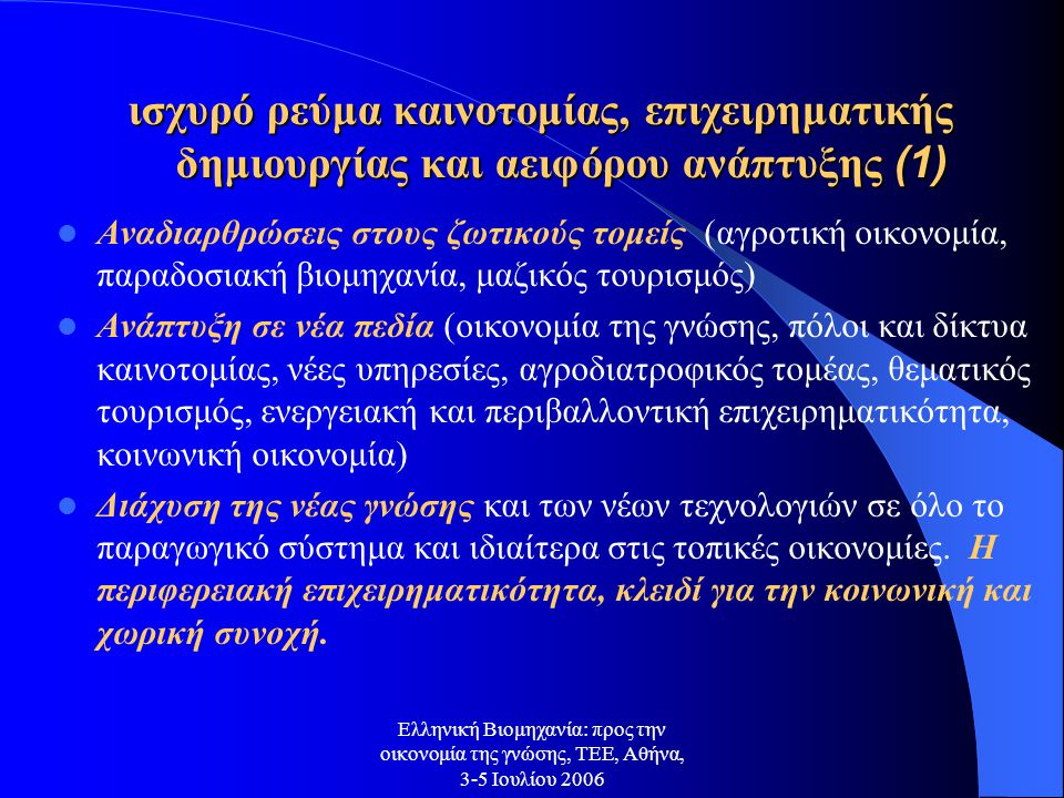 Ελληνική Βιομηχανία: προς την οικονομία της γνώσης, ΤΕΕ, Αθήνα, 3-5 Ιουλίου 2006 ισχυρό ρεύμα καινοτομίας, επιχειρηματικής δημιουργίας και αειφόρου ανάπτυξης (1) Αναδιαρθρώσεις στους ζωτικούς τομείς (αγροτική οικονομία, παραδοσιακή βιομηχανία, μαζικός τουρισμός) Ανάπτυξη σε νέα πεδία (οικονομία της γνώσης, πόλοι και δίκτυα καινοτομίας, νέες υπηρεσίες, αγροδιατροφικός τομέας, θεματικός τουρισμός, ενεργειακή και περιβαλλοντική επιχειρηματικότητα, κοινωνική οικονομία) Διάχυση της νέας γνώσης και των νέων τεχνολογιών σε όλο το παραγωγικό σύστημα και ιδιαίτερα στις τοπικές οικονομίες.