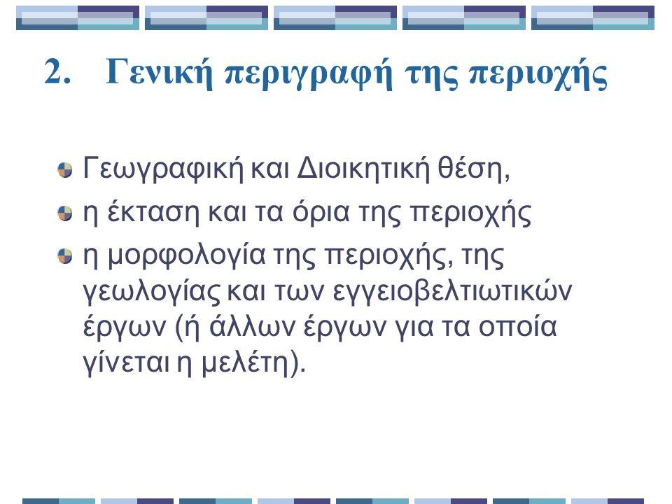 2.Γενική περιγραφή της περιοχής Γεωγραφική και Διοικητική θέση, η έκταση και τα όρια της περιοχής η μορφολογία της περιοχής, της γεωλογίας και των εγγειοβελτιωτικών έργων (ή άλλων έργων για τα οποία γίνεται η μελέτη).