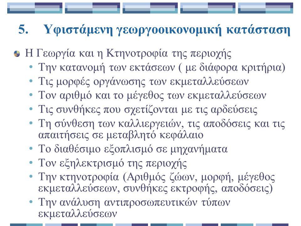5.Υφιστάμενη γεωργοοικονομική κατάσταση Η Γεωργία και η Κτηνοτροφία της περιοχής Την κατανομή των εκτάσεων ( με διάφορα κριτήρια) Τις μορφές οργάνωσης των εκμεταλλεύσεων Τον αριθμό και το μέγεθος των εκμεταλλεύσεων Τις συνθήκες που σχετίζονται με τις αρδεύσεις Τη σύνθεση των καλλιεργειών, τις αποδόσεις και τις απαιτήσεις σε μεταβλητό κεφάλαιο Το διαθέσιμο εξοπλισμό σε μηχανήματα Τον εξηλεκτρισμό της περιοχής Την κτηνοτροφία (Αριθμός ζώων, μορφή, μέγεθος εκμεταλλεύσεων, συνθήκες εκτροφής, αποδόσεις) Την ανάλυση αντιπροσωπευτικών τύπων εκμεταλλεύσεων