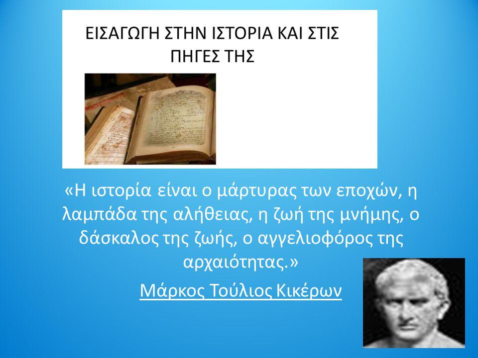 «Η ιστορία είναι ο μάρτυρας των εποχών, η λαμπάδα της αλήθειας, η ζωή της μνήμης, ο δάσκαλος της ζωής, ο αγγελιοφόρος της αρχαιότητας.» Μάρκος Τούλιος