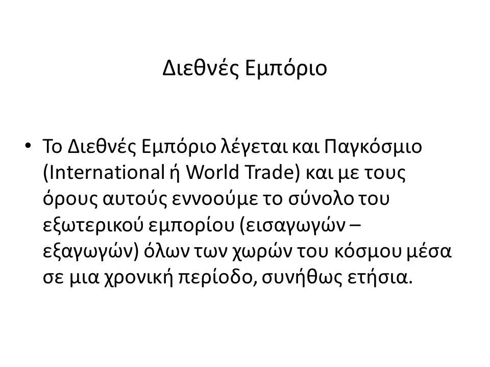 Διεθνές Εμπόριο Το Διεθνές Εμπόριο λέγεται και Παγκόσμιο (International ή World Trade) και με τους όρους αυτούς εννοούμε το σύνολο του εξωτερικού εμπο