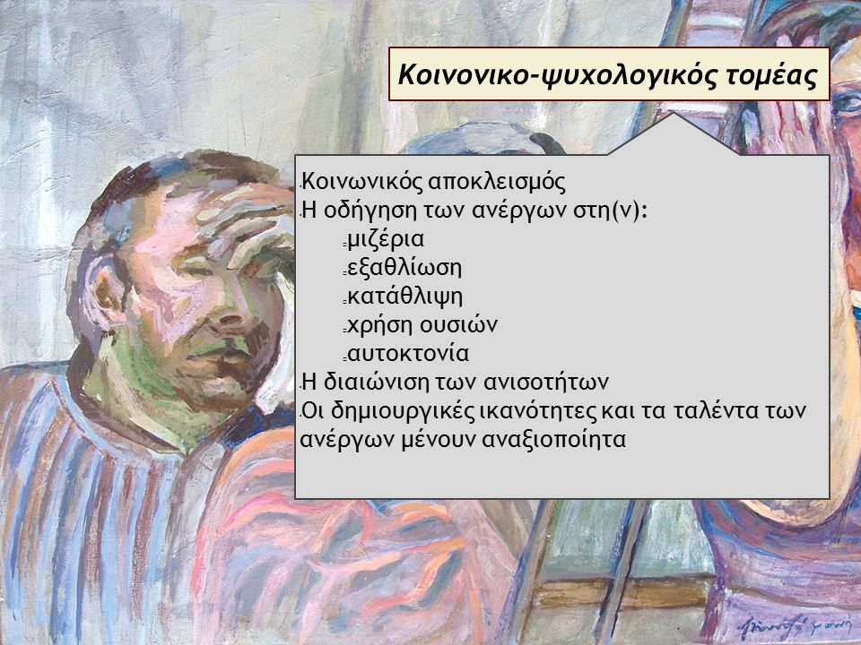 Κοινονικο-ψυχολογικός τομέας Κοινωνικός αποκλεισμός Η οδήγηση των ανέργων στη(ν): μιζέρια εξαθλίωση κατάθλιψη χρήση ουσιών αυτοκτονία Η διαιώνιση των