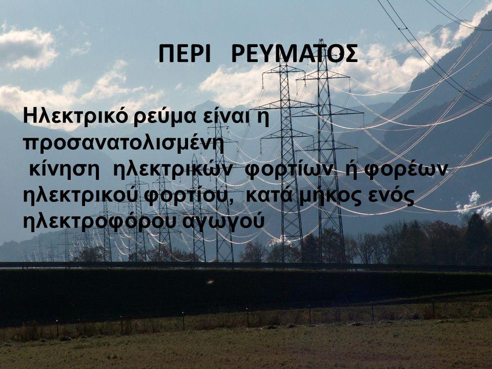 ΠΕΡΙ ΡΕΥΜΑΤΟΣ Ηλεκτρικό ρεύμα είναι η προσανατολισμένη κίνηση ηλεκτρικών φορτίων ή φορέων ηλεκτρικού φορτίου, κατά μήκος ενός ηλεκτροφόρου αγωγού