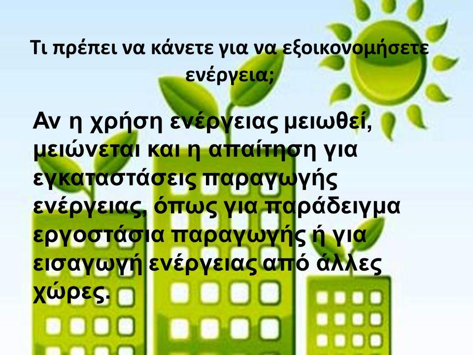 Τι πρέπει να κάνετε για να εξοικονομήσετε ενέργεια; Αν η χρήση ενέργειας μειωθεί, μειώνεται και η απαίτηση για εγκαταστάσεις παραγωγής ενέργειας, όπως