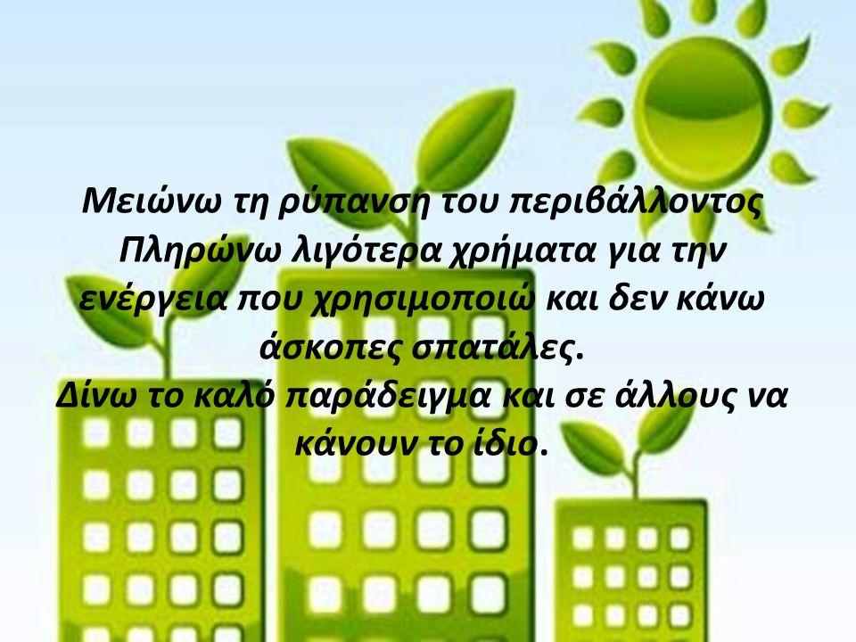 Μειώνω τη ρύπανση του περιβάλλοντος Πληρώνω λιγότερα χρήματα για την ενέργεια που χρησιμοποιώ και δεν κάνω άσκοπες σπατάλες. Δίνω το καλό παράδειγμα κ