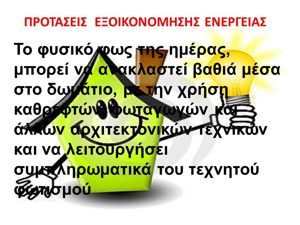 ΠΡΟΤΑΣΕΙΣ ΕΞΟΙΚΟΝΟΜΗΣΗΣ ΕΝΕΡΓΕΙΑΣ Το φυσικό φως της ημέρας, μπορεί να ανακλαστεί βαθιά μέσα στο δωμάτιο, με την χρήση καθρεφτών, φωταγωγών και άλλων α