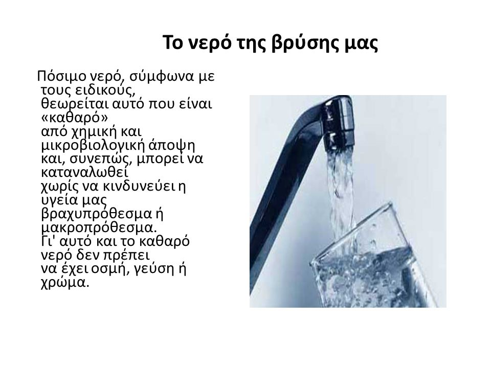 Το νερό της βρύσης μας Πόσιμο νερό, σύμφωνα με τους ειδικούς, θεωρείται αυτό που είναι «καθαρό» από χημική και μικροβιολογική άποψη και, συνεπώς, μπορ