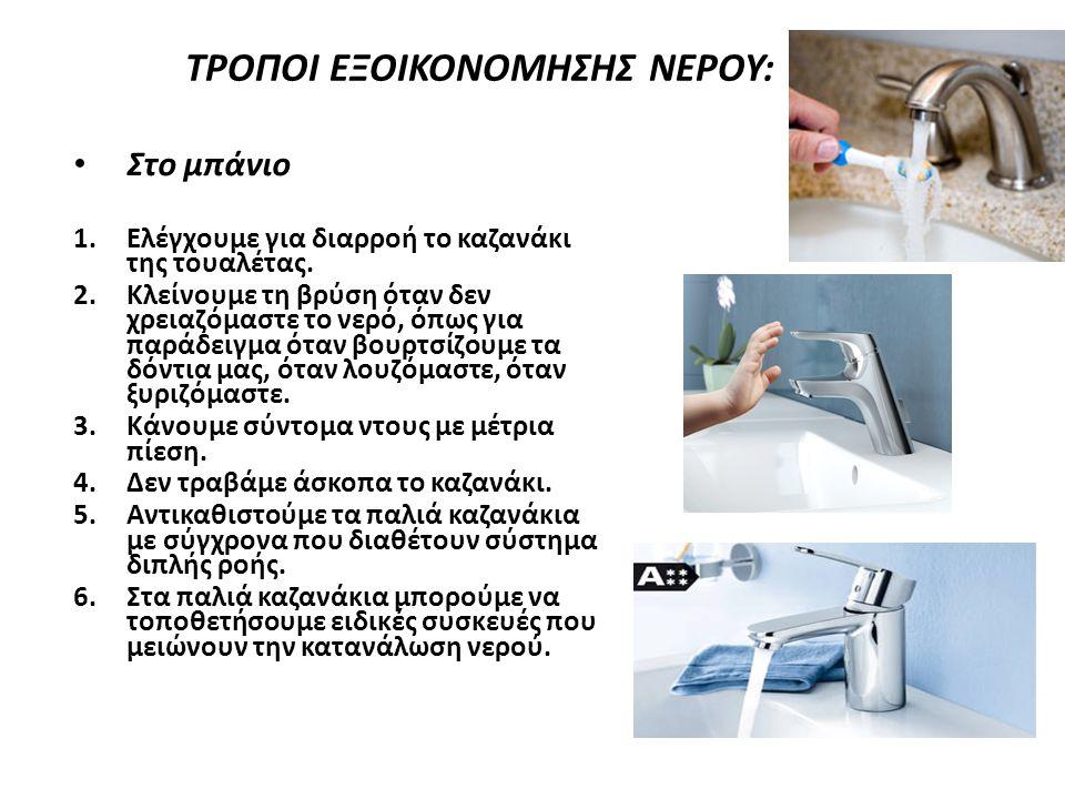 ΤΡΟΠΟΙ ΕΞΟΙΚΟΝΟΜΗΣΗΣ ΝΕΡΟΥ: Στο μπάνιο 1.Ελέγχουμε για διαρροή το καζανάκι της τουαλέτας. 2.Κλείνουμε τη βρύση όταν δεν χρειαζόμαστε το νερό, όπως για