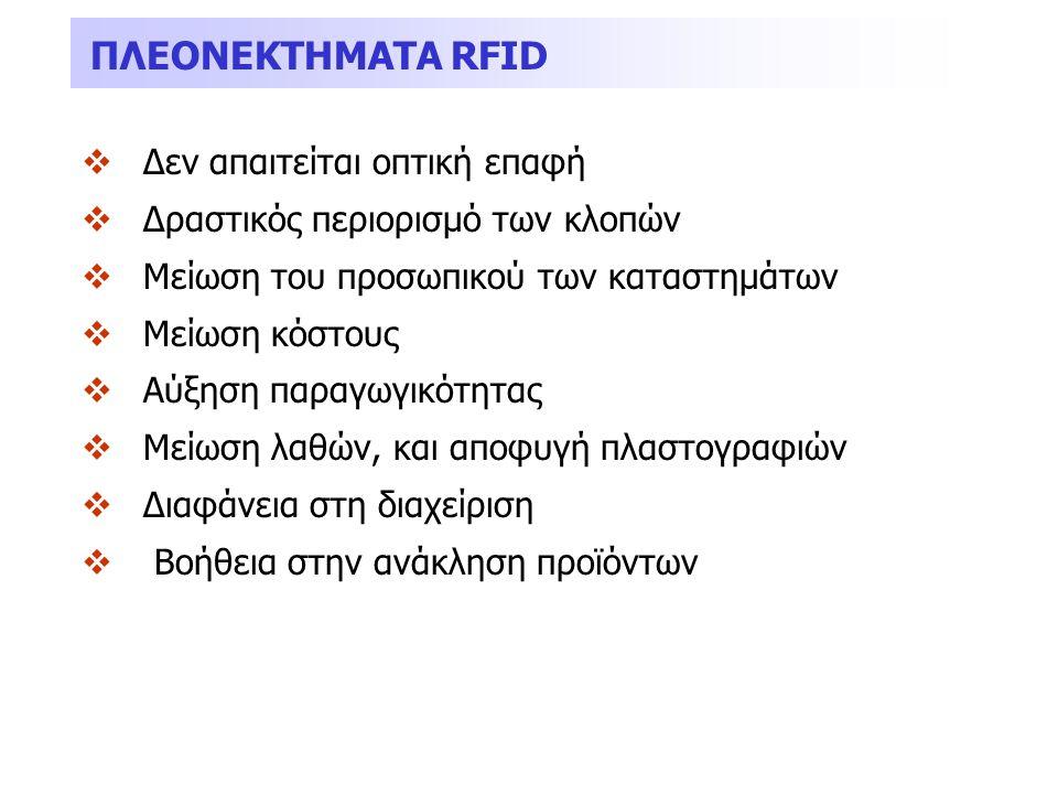 ΠΛΕΟΝΕΚΤΗΜΑΤΑ RFID  Δεν απαιτείται οπτική επαφή  Δραστικός περιορισμό των κλοπών  Μείωση του προσωπικού των καταστημάτων  Μείωση κόστους  Αύξηση