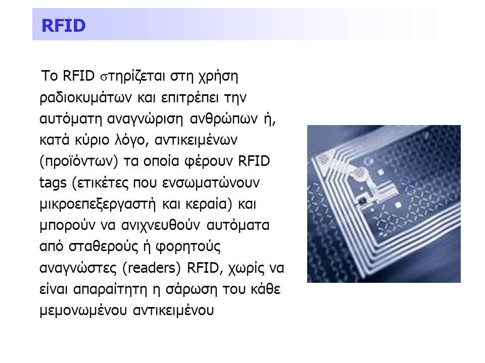 RFID Το RFID σ τηρίζεται στη χρήση ραδιοκυμάτων και επιτρέπει την αυτόματη αναγνώριση ανθρώπων ή, κατά κύριο λόγο, αντικειμένων (προϊόντων) τα οποία φ