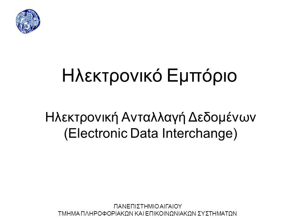 ΠΑΝΕΠΙΣΤΗΜΙΟ ΑΙΓΑΙΟΥ ΤΜΗΜΑ ΠΛΗΡΟΦΟΡΙΑΚΩΝ ΚΑΙ ΕΠΙΚΟΙΝΩΝΙΑΚΩΝ ΣΥΣΤΗΜΑΤΩΝ Ηλεκτρονικό Εμπόριο Ηλεκτρονική Ανταλλαγή Δεδομένων (Electronic Data Interchange)