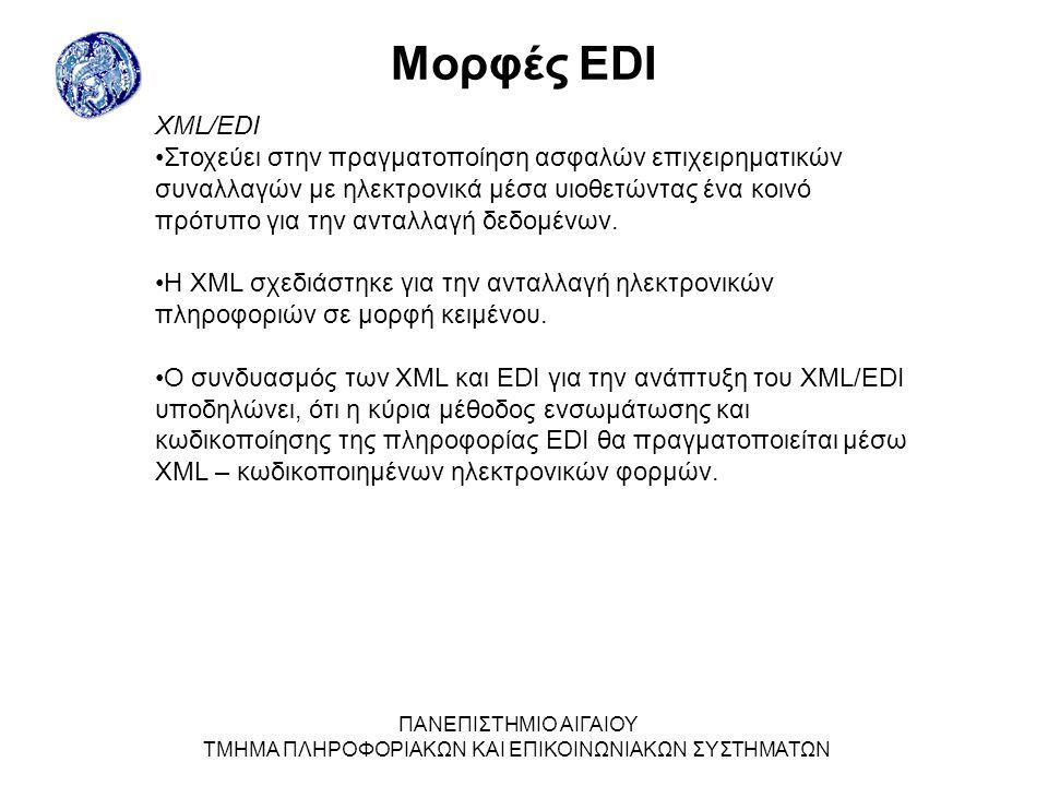 ΠΑΝΕΠΙΣΤΗΜΙΟ ΑΙΓΑΙΟΥ ΤΜΗΜΑ ΠΛΗΡΟΦΟΡΙΑΚΩΝ ΚΑΙ ΕΠΙΚΟΙΝΩΝΙΑΚΩΝ ΣΥΣΤΗΜΑΤΩΝ Μορφές EDI XML/EDI Στοχεύει στην πραγµατοποίηση ασφαλών επιχειρηµατικών συναλλαγών µε ηλεκτρονικά µέσα υιοθετώντας ένα κοινό πρότυπο για την ανταλλαγή δεδοµένων.