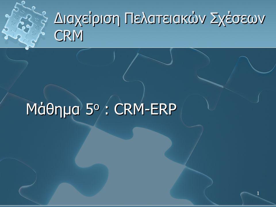 1 Διαχείριση Πελατειακών Σχέσεων CRM Μάθημα 5 ο : CRM-ERP