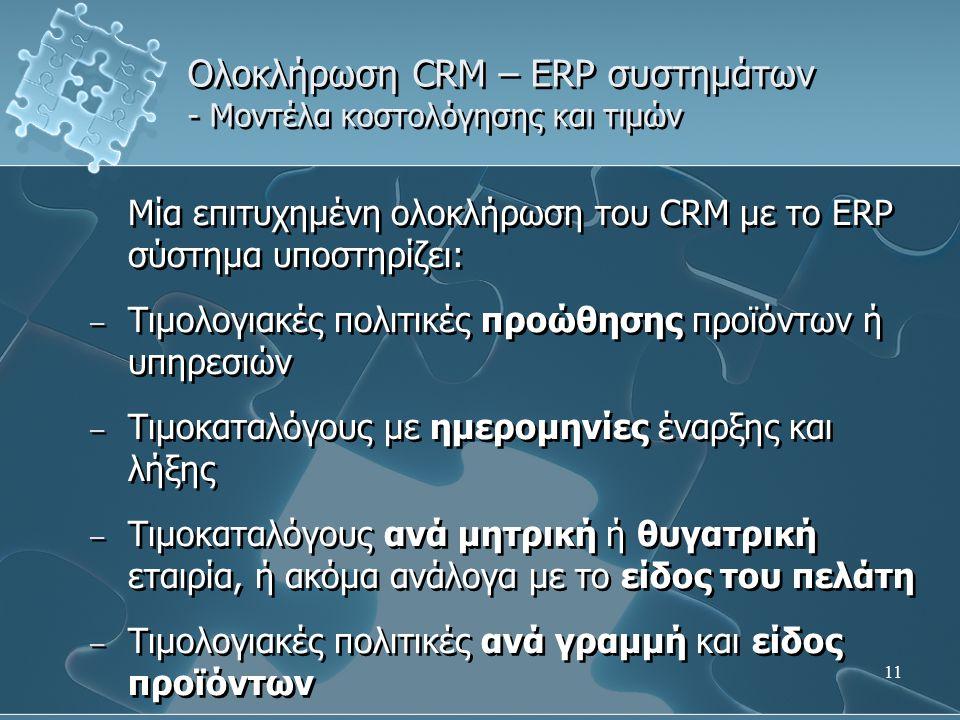 11 Ολοκλήρωση CRM – ERP συστημάτων - Μοντέλα κοστολόγησης και τιμών Μία επιτυχημένη ολοκλήρωση του CRM με το ERP σύστημα υποστηρίζει: – Τιμολογιακές πολιτικές προώθησης προϊόντων ή υπηρεσιών – Τιμοκαταλόγους με ημερομηνίες έναρξης και λήξης – Τιμοκαταλόγους ανά μητρική ή θυγατρική εταιρία, ή ακόμα ανάλογα με το είδος του πελάτη – Τιμολογιακές πολιτικές ανά γραμμή και είδος προϊόντων Μία επιτυχημένη ολοκλήρωση του CRM με το ERP σύστημα υποστηρίζει: – Τιμολογιακές πολιτικές προώθησης προϊόντων ή υπηρεσιών – Τιμοκαταλόγους με ημερομηνίες έναρξης και λήξης – Τιμοκαταλόγους ανά μητρική ή θυγατρική εταιρία, ή ακόμα ανάλογα με το είδος του πελάτη – Τιμολογιακές πολιτικές ανά γραμμή και είδος προϊόντων