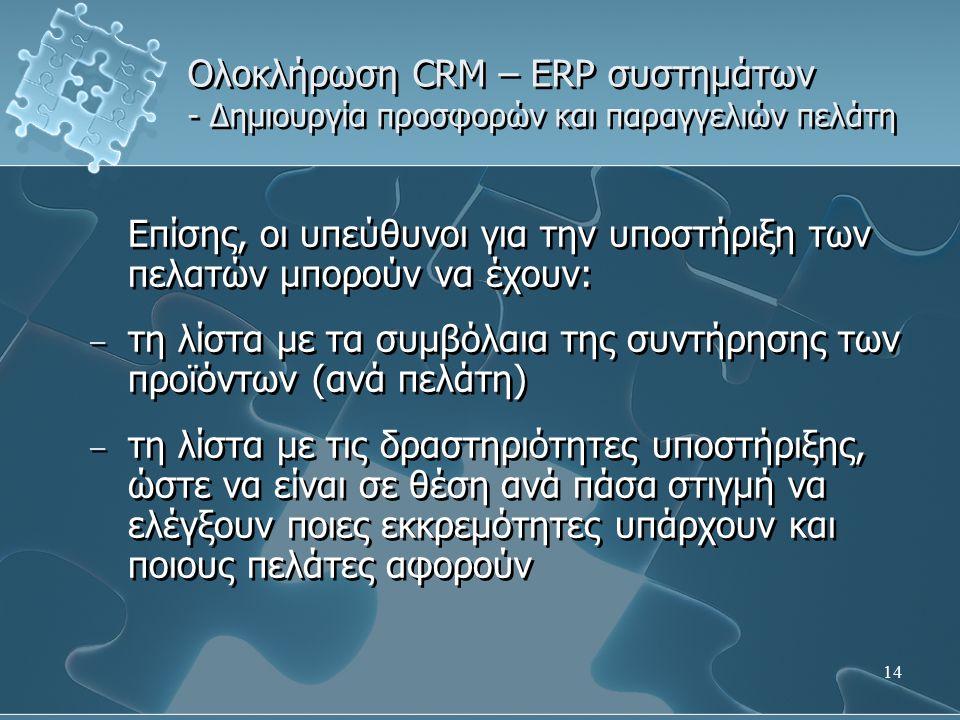 14 Ολοκλήρωση CRM – ERP συστημάτων - Δημιουργία προσφορών και παραγγελιών πελάτη Επίσης, οι υπεύθυνοι για την υποστήριξη των πελατών μπορούν να έχουν: – τη λίστα με τα συμβόλαια της συντήρησης των προϊόντων (ανά πελάτη) – τη λίστα με τις δραστηριότητες υποστήριξης, ώστε να είναι σε θέση ανά πάσα στιγμή να ελέγξουν ποιες εκκρεμότητες υπάρχουν και ποιους πελάτες αφορούν Επίσης, οι υπεύθυνοι για την υποστήριξη των πελατών μπορούν να έχουν: – τη λίστα με τα συμβόλαια της συντήρησης των προϊόντων (ανά πελάτη) – τη λίστα με τις δραστηριότητες υποστήριξης, ώστε να είναι σε θέση ανά πάσα στιγμή να ελέγξουν ποιες εκκρεμότητες υπάρχουν και ποιους πελάτες αφορούν
