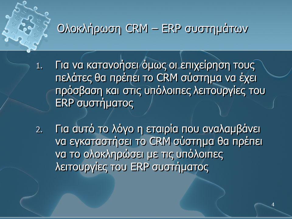 15 Ολοκλήρωση CRM – ERP συστημάτων - Δημιουργία προσφορών και παραγγελιών πελάτη – Τόσο για τις πωλήσεις όσο και για την υποστήριξη των πελατών δημιουργείται ένα ιστορικό το οποίο περιέχει τις συναλλαγές που έχουν πραγματοποιηθεί με κάθε πελάτη – Η μελέτη του ιστορικού μπορεί να αποκαλύψει ευκαιρίες για μελλοντικές πωλήσεις: – Cross – Selling – Up – Selling – Τόσο για τις πωλήσεις όσο και για την υποστήριξη των πελατών δημιουργείται ένα ιστορικό το οποίο περιέχει τις συναλλαγές που έχουν πραγματοποιηθεί με κάθε πελάτη – Η μελέτη του ιστορικού μπορεί να αποκαλύψει ευκαιρίες για μελλοντικές πωλήσεις: – Cross – Selling – Up – Selling