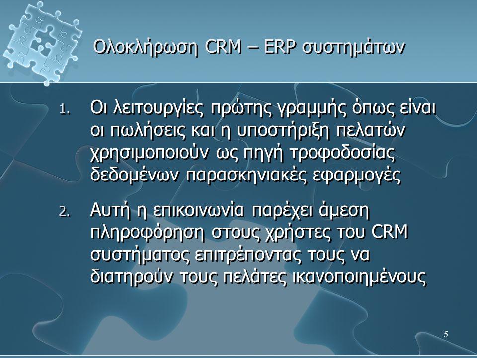 16 Ολοκλήρωση CRM – ERP συστημάτων - Διαθεσιμότητα προϊόντων και προθεσμίες – Ο ακριβής καθορισμός των ημερομηνιών παράδοσης είναι πολύ σημαντικός για την ικανοποίηση του πελάτη – Οι εργαζόμενοι πρώτης γραμμής πρέπει να γνωρίζουν τις ακριβείς ημερομηνίες όταν επικοινωνούν με τους πελάτες – Η ολοκλήρωση του CRM συστήματος με τις υπόλοιπες λειτουργίες του ERP συστήματος δίνει τη δυνατότητα στους πωλητές να προσδιορίζουν με ακρίβεια την ημέρα παράδοσης των προϊόντων – Ο ακριβής καθορισμός των ημερομηνιών παράδοσης είναι πολύ σημαντικός για την ικανοποίηση του πελάτη – Οι εργαζόμενοι πρώτης γραμμής πρέπει να γνωρίζουν τις ακριβείς ημερομηνίες όταν επικοινωνούν με τους πελάτες – Η ολοκλήρωση του CRM συστήματος με τις υπόλοιπες λειτουργίες του ERP συστήματος δίνει τη δυνατότητα στους πωλητές να προσδιορίζουν με ακρίβεια την ημέρα παράδοσης των προϊόντων