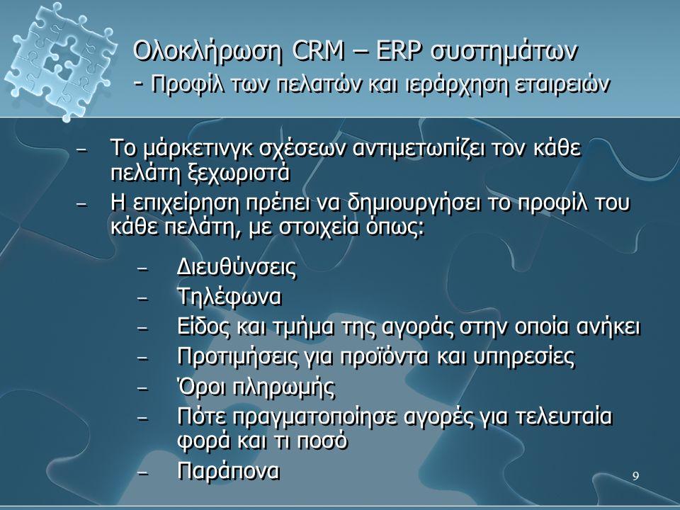 9 Ολοκλήρωση CRM – ERP συστημάτων - Προφίλ των πελατών και ιεράρχηση εταιρειών – Το μάρκετινγκ σχέσεων αντιμετωπίζει τον κάθε πελάτη ξεχωριστά – Η επιχείρηση πρέπει να δημιουργήσει το προφίλ του κάθε πελάτη, με στοιχεία όπως: – Διευθύνσεις – Τηλέφωνα – Είδος και τμήμα της αγοράς στην οποία ανήκει – Προτιμήσεις για προϊόντα και υπηρεσίες – Όροι πληρωμής – Πότε πραγματοποίησε αγορές για τελευταία φορά και τι ποσό – Παράπονα – Το μάρκετινγκ σχέσεων αντιμετωπίζει τον κάθε πελάτη ξεχωριστά – Η επιχείρηση πρέπει να δημιουργήσει το προφίλ του κάθε πελάτη, με στοιχεία όπως: – Διευθύνσεις – Τηλέφωνα – Είδος και τμήμα της αγοράς στην οποία ανήκει – Προτιμήσεις για προϊόντα και υπηρεσίες – Όροι πληρωμής – Πότε πραγματοποίησε αγορές για τελευταία φορά και τι ποσό – Παράπονα