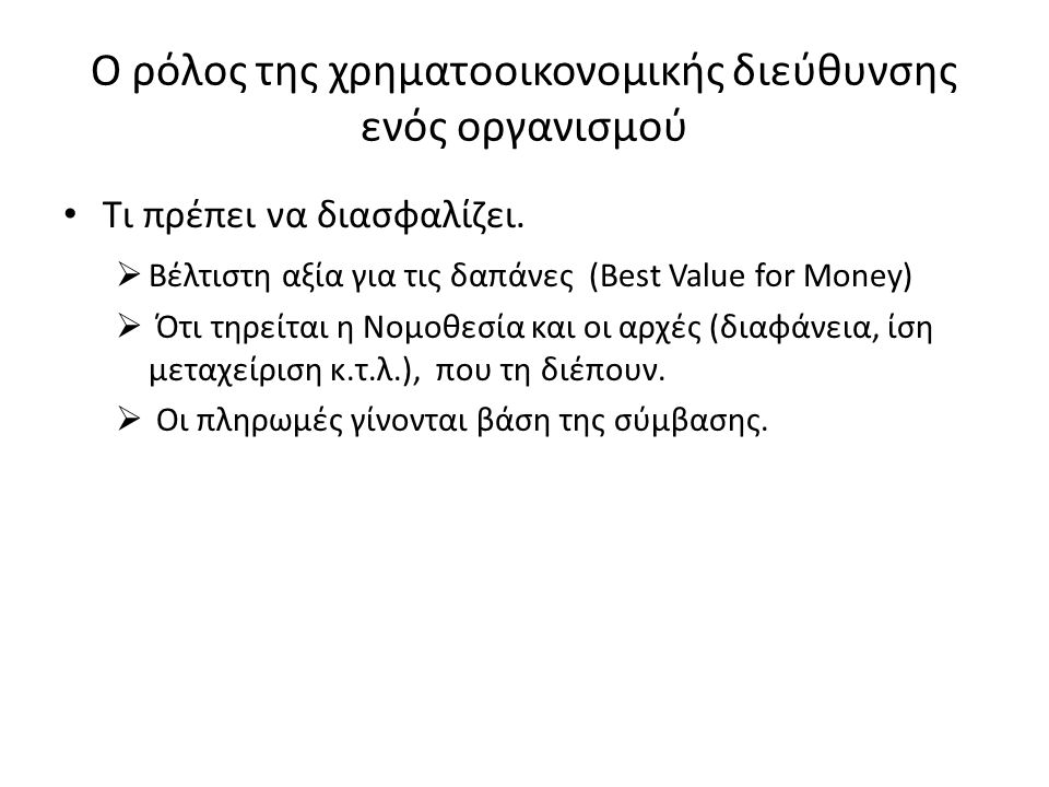 Ο ρόλος της χρηματοοικονομικής διεύθυνσης ενός οργανισμού Τι πρέπει να διασφαλίζει.  Βέλτιστη αξία για τις δαπάνες (Best Value for Money)  Ότι τηρεί