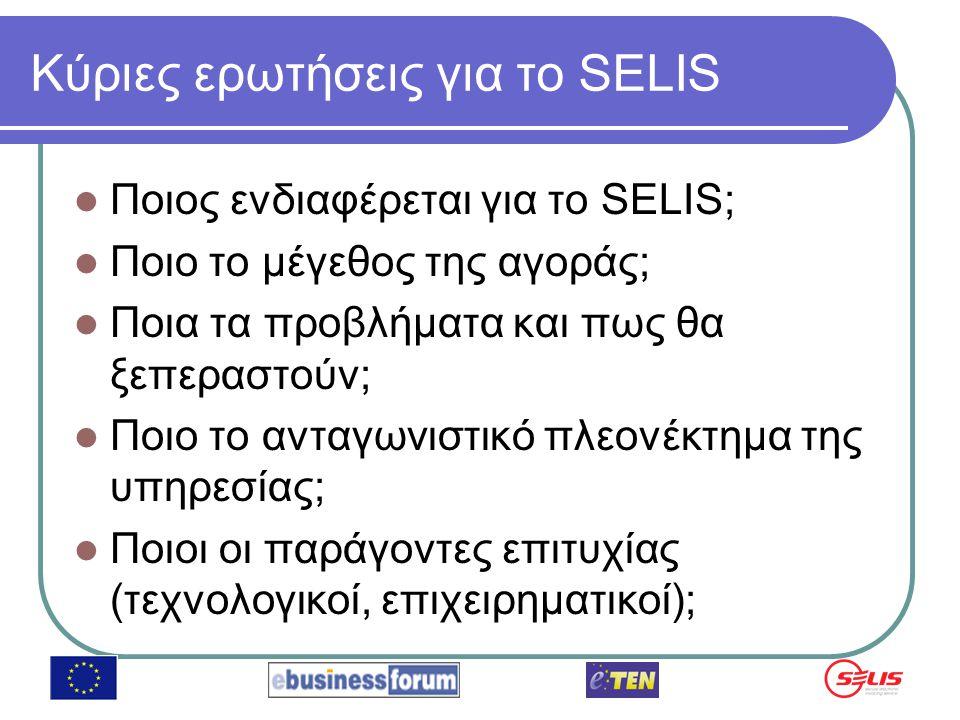 Κύριες ερωτήσεις για το SELIS Ποιος ενδιαφέρεται για το SELIS; Ποιο το μέγεθος της αγοράς; Ποια τα προβλήματα και πως θα ξεπεραστούν; Ποιο το ανταγωνιστικό πλεονέκτημα της υπηρεσίας; Ποιοι οι παράγοντες επιτυχίας (τεχνολογικοί, επιχειρηματικοί);