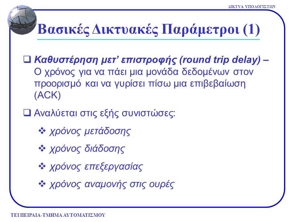 ΤΕΙ ΠΕΙΡΑΙΑ-ΤΜΗΜΑ ΑΥΤΟΜΑΤΙΣΜΟΥ ΔΙΚΤΥΑ ΥΠΟΛΟΓΙΣΤΩΝ Βασικές Δικτυακές Παράμετροι (1)  Καθυστέρηση μετ' επιστροφής (round trip delay) – Ο χρόνος για να