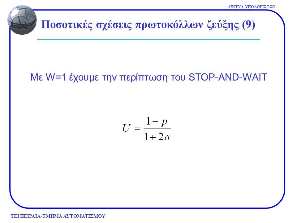 ΤΕΙ ΠΕΙΡΑΙΑ-ΤΜΗΜΑ ΑΥΤΟΜΑΤΙΣΜΟΥ ΔΙΚΤΥΑ ΥΠΟΛΟΓΙΣΤΩΝ Με W=1 έχουμε την περίπτωση του STOP-AND-WAIT Ποσοτικές σχέσεις πρωτοκόλλων ζεύξης (9)