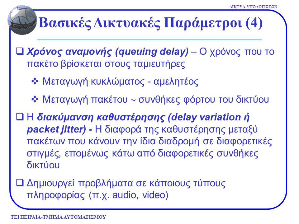 ΤΕΙ ΠΕΙΡΑΙΑ-ΤΜΗΜΑ ΑΥΤΟΜΑΤΙΣΜΟΥ ΔΙΚΤΥΑ ΥΠΟΛΟΓΙΣΤΩΝ Βασικές Δικτυακές Παράμετροι (4)  Χρόνος αναμονής (queuing delay) – Ο χρόνος που το πακέτο βρίσκετα