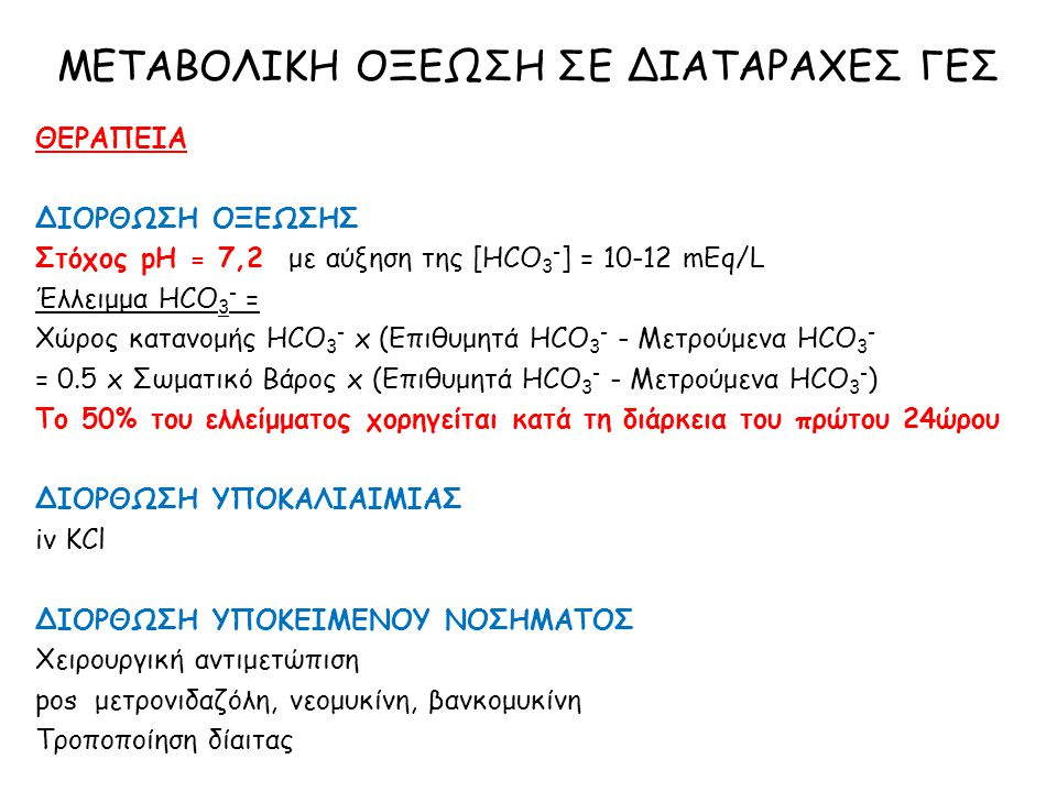 ΘΕΡΑΠΕΙΑ ΔΙΟΡΘΩΣΗ ΟΞΕΩΣΗΣ Στόχος pH = 7,2 με αύξηση της [HCO 3 - ] = 10-12 mEq/L Έλλειμμα HCO 3 - = Χώρος κατανομής HCO 3 - x (Επιθυμητά HCO 3 - - Μετ