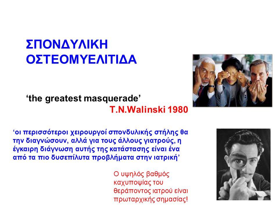 ΣΠΟΝΔΥΛΙΚΗ ΟΣΤΕΟΜΥΕΛΙΤΙΔΑ 'the greatest masquerade' T.N.Walinski 1980 Ο υψηλός βαθμός καχυποψίας του θεράποντος ιατρού είναι πρωταρχικής σημασίας! 'οι